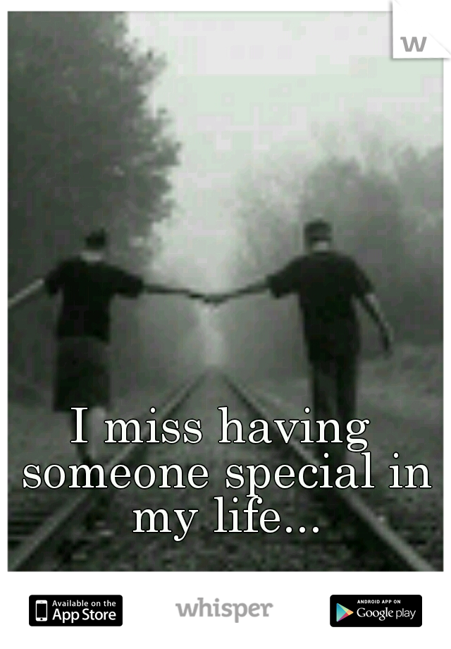 I miss having someone special in my life...