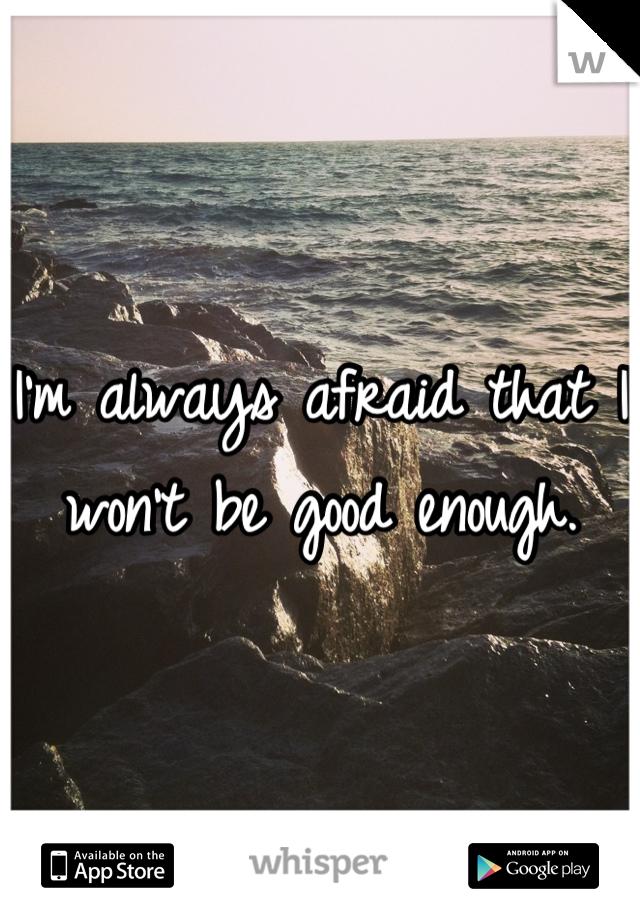 I'm always afraid that I won't be good enough.