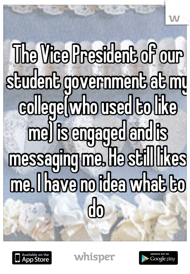The Vice President of our student government at my college(who used to like me) is engaged and is messaging me. He still likes me. I have no idea what to do