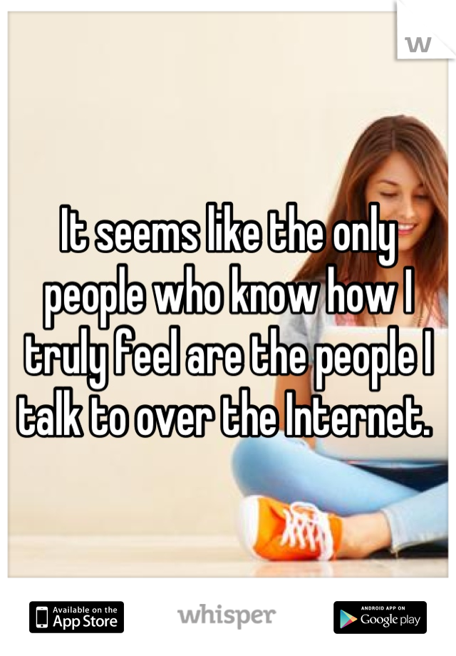 It seems like the only people who know how I truly feel are the people I talk to over the Internet.