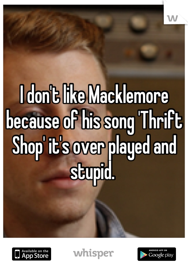 I don't like Macklemore because of his song 'Thrift Shop' it's over played and stupid.