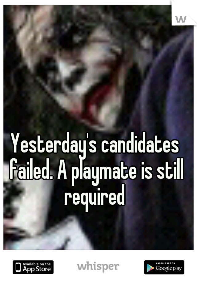 Yesterday's candidates failed. A playmate is still required