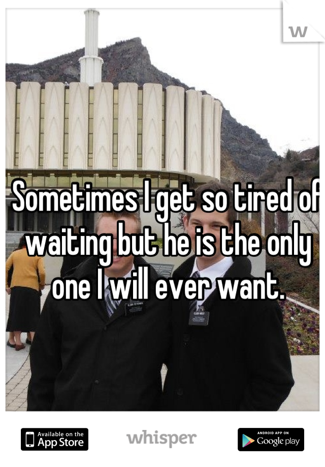 Sometimes I get so tired of waiting but he is the only one I will ever want.