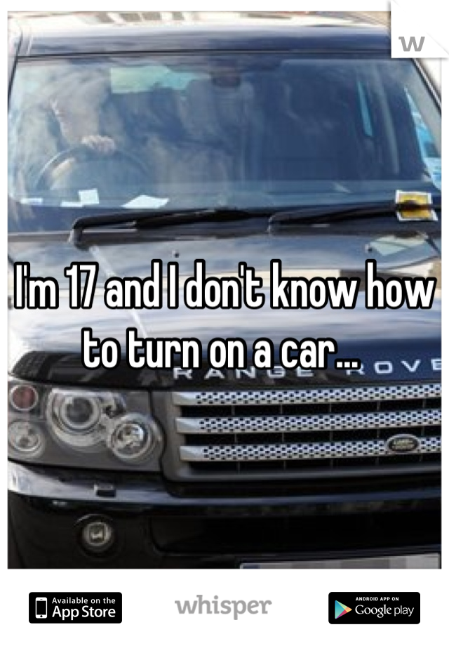 I'm 17 and I don't know how to turn on a car...