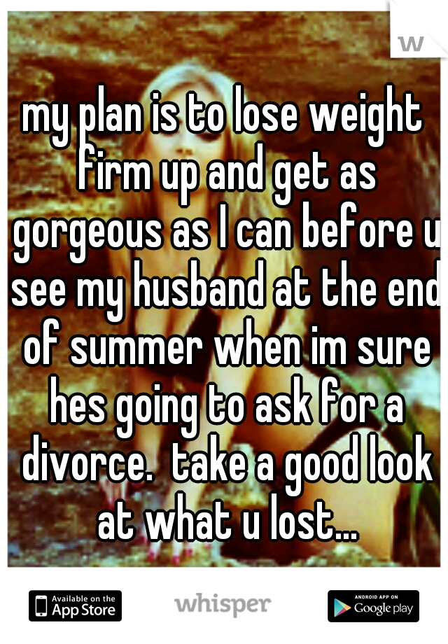 my plan is to lose weight firm up and get as gorgeous as I can before u see my husband at the end of summer when im sure hes going to ask for a divorce.  take a good look at what u lost...