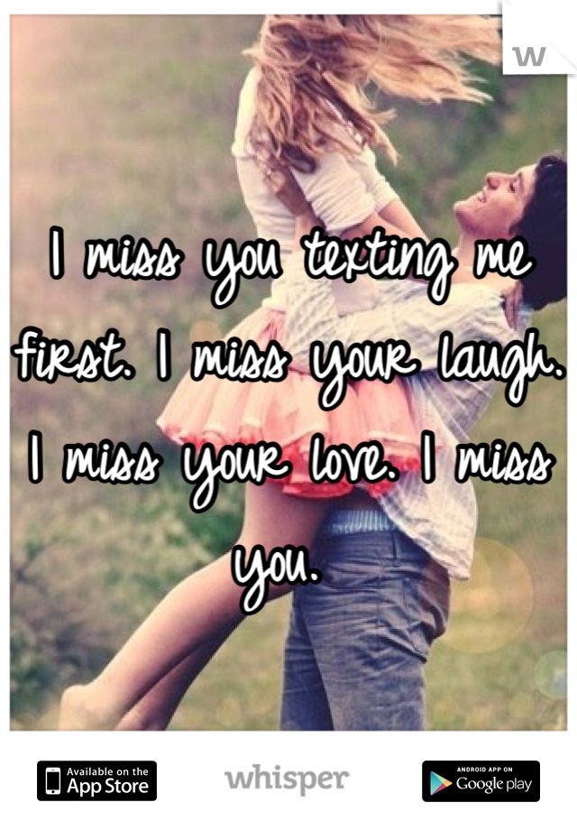 I miss you texting me first. I miss your laugh. I miss your love. I miss you.