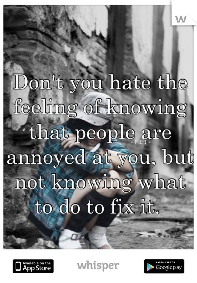 Don't you hate the feeling of knowing that people are annoyed at you, but not knowing what to do to fix it.