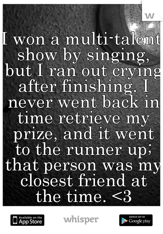 I won a multi-talent show by singing, but I ran out crying after finishing. I never went back in time retrieve my prize, and it went to the runner up; that person was my closest friend at the time. <3
