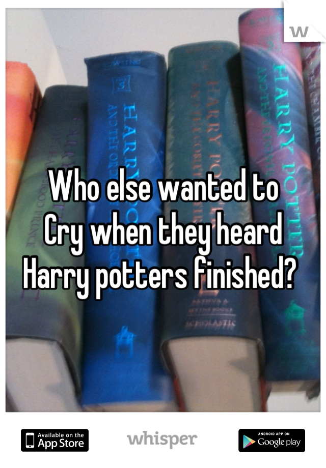 Who else wanted to  Cry when they heard Harry potters finished?