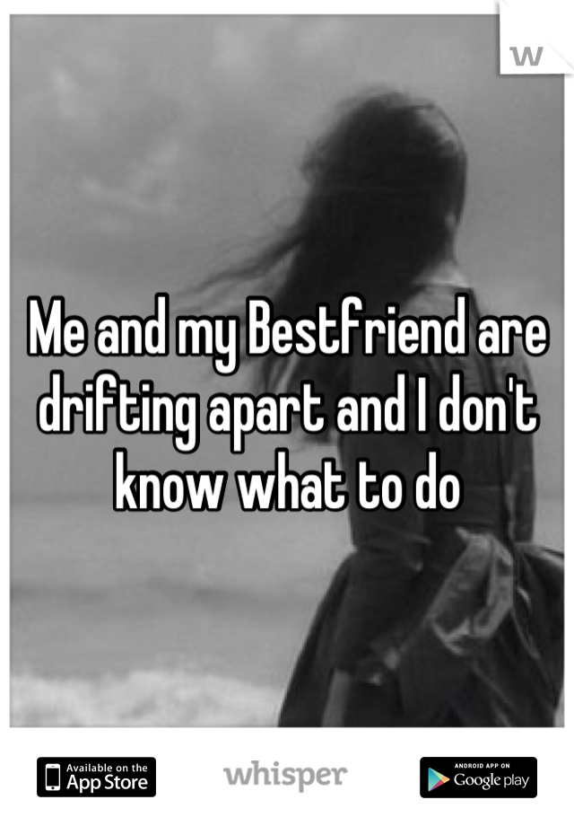 Me and my Bestfriend are drifting apart and I don't know what to do