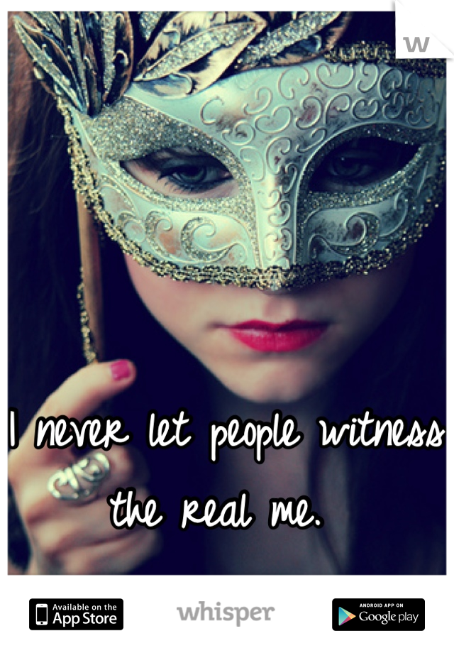 I never let people witness the real me.