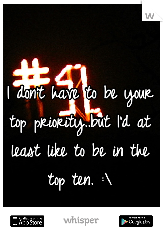 I don't have to be your top priority..but I'd at least like to be in the top ten. :\