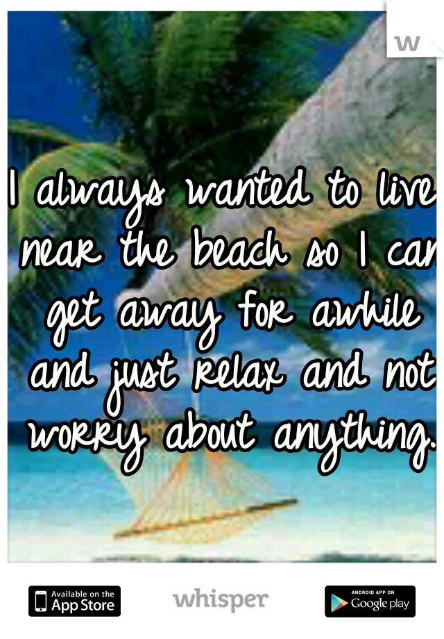 I always wanted to live near the beach so I can get away for awhile and just relax and not worry about anything.