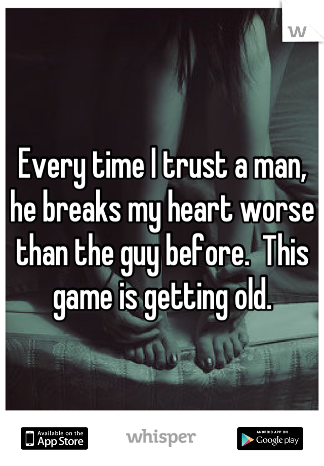 Every time I trust a man, he breaks my heart worse than the guy before.  This game is getting old.