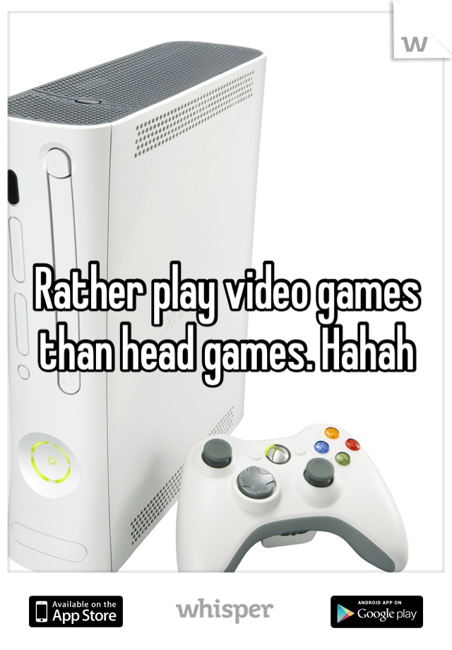 Rather play video games than head games. Hahah
