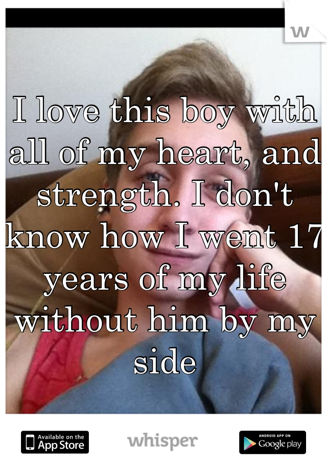 I love this boy with all of my heart, and strength. I don't know how I went 17 years of my life without him by my side