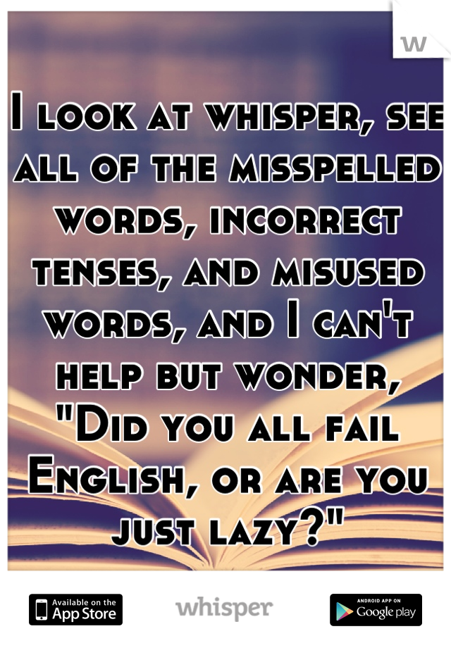 "I look at whisper, see all of the misspelled words, incorrect tenses, and misused words, and I can't help but wonder, ""Did you all fail English, or are you just lazy?"""