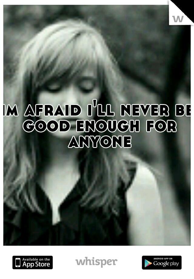 im afraid i'll never be good enough for anyone