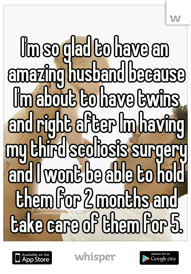 I'm so glad to have an amazing husband because I'm about to have twins and right after Im having my third scoliosis surgery and I wont be able to hold them for 2 months and take care of them for 5.