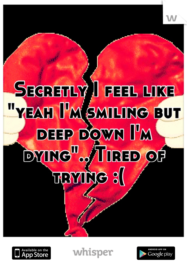 """Secretly I feel like """"yeah I'm smiling but deep down I'm dying"""".. Tired of trying :("""