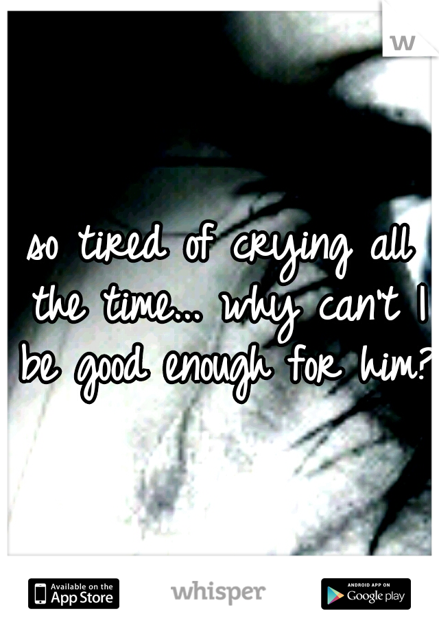 so tired of crying all the time... why can't I be good enough for him?