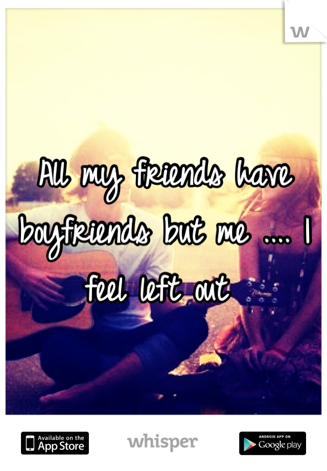 All my friends have boyfriends but me .... I feel left out