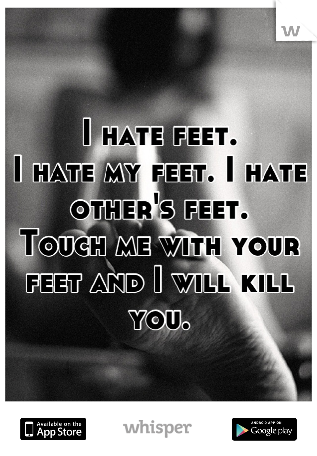 I hate feet.  I hate my feet. I hate other's feet. Touch me with your feet and I will kill you.