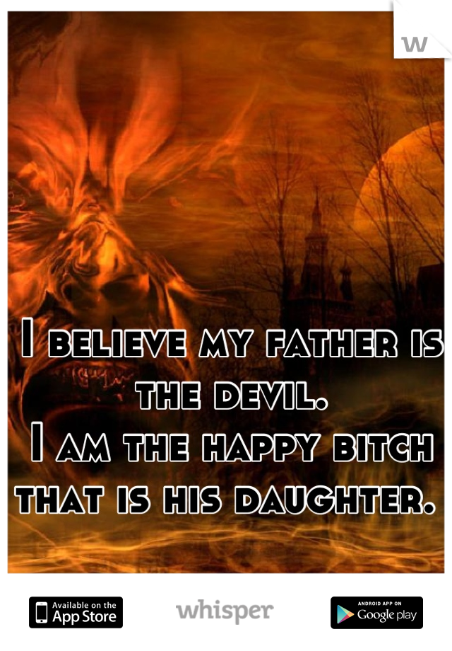 I believe my father is the devil. I am the happy bitch that is his daughter.
