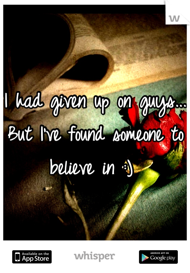 I had given up on guys... But I've found someone to believe in :)