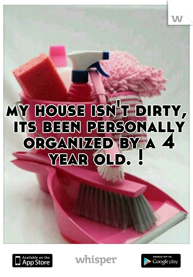 my house isn't dirty, its been personally organized by a 4 year old. !