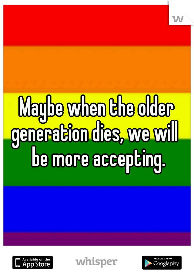 Maybe when the older generation dies, we will   be more accepting.