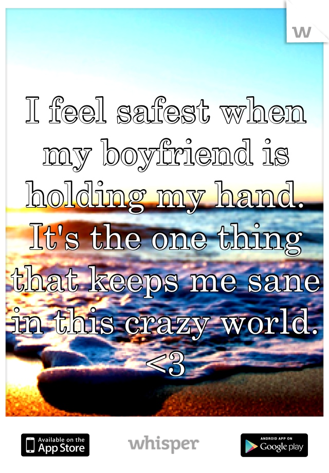 I feel safest when my boyfriend is holding my hand. It's the one thing that keeps me sane in this crazy world. <3