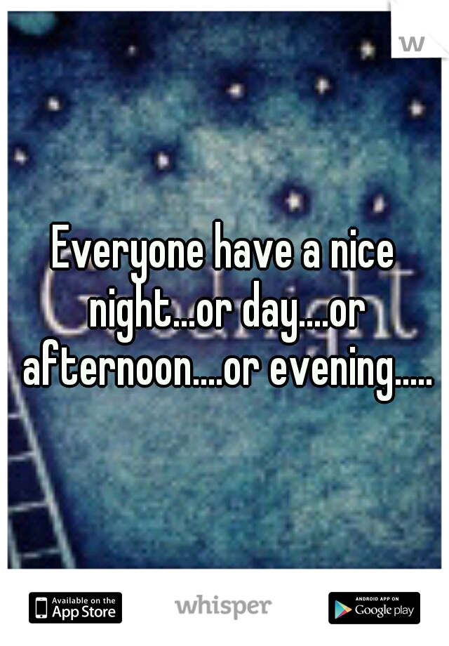 Everyone have a nice night...or day....or afternoon....or evening.....