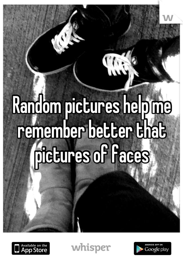 Random pictures help me remember better that pictures of faces