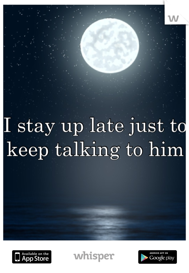 I stay up late just to keep talking to him