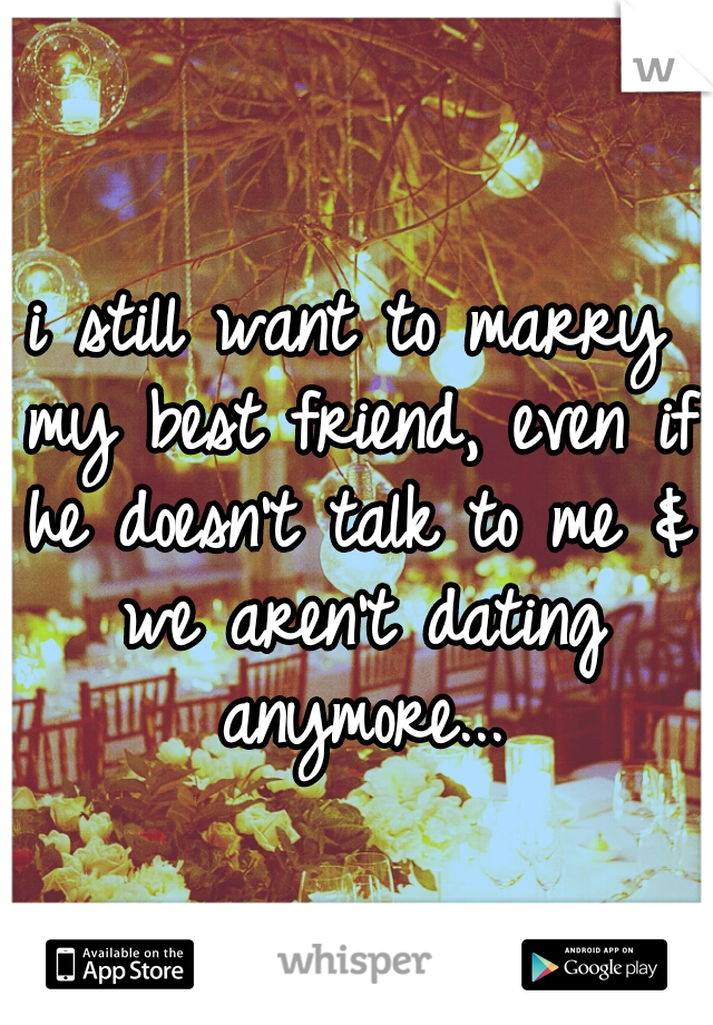 i still want to marry my best friend, even if he doesn't talk to me & we aren't dating anymore...