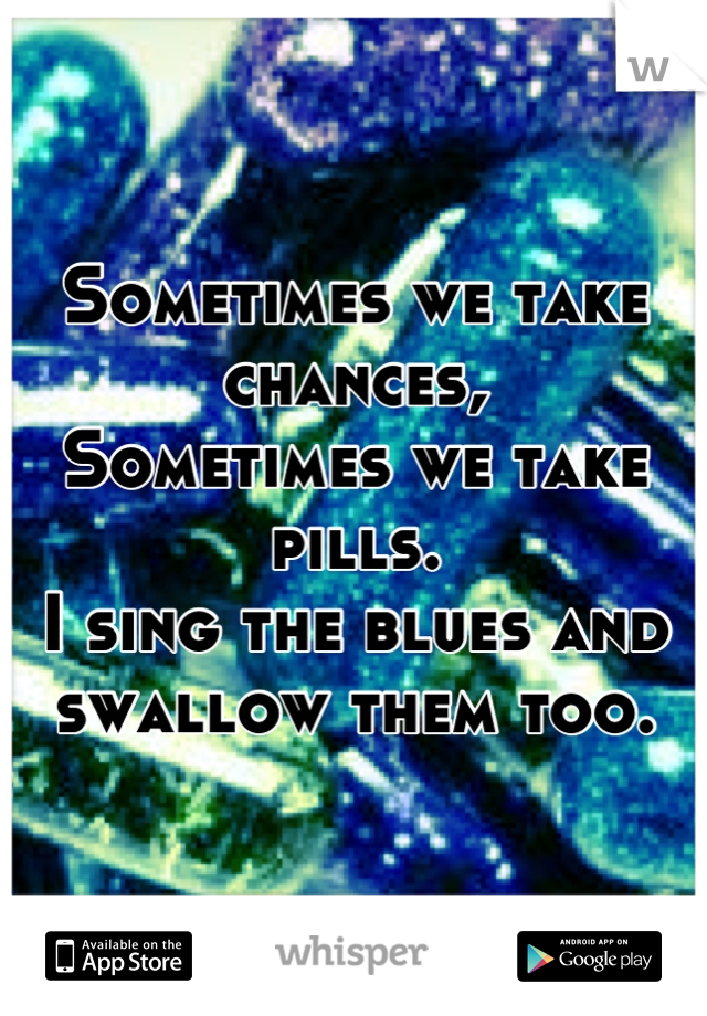 Sometimes we take chances, Sometimes we take pills. I sing the blues and swallow them too.