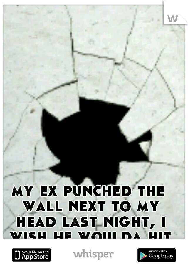 my ex punched the wall next to my head last night, i wish he woulda hit me instead..