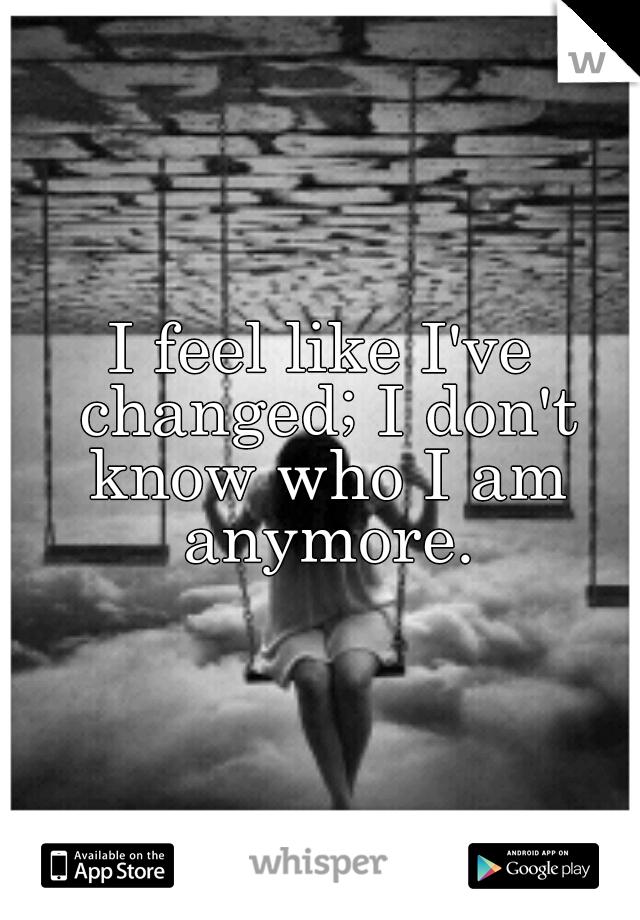 I feel like I've changed; I don't know who I am anymore.