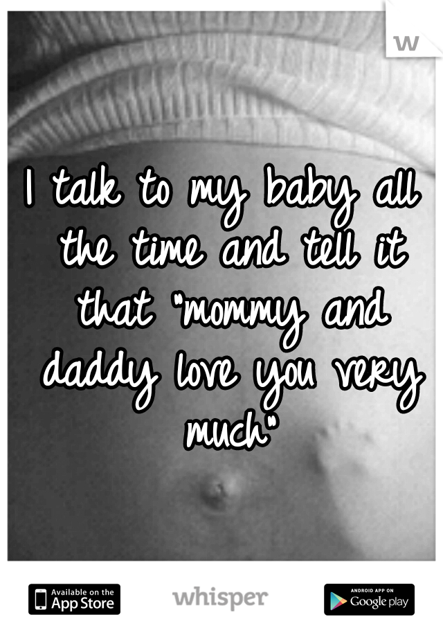 "I talk to my baby all the time and tell it that ""mommy and daddy love you very much"""