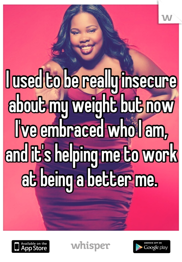 I used to be really insecure about my weight but now I've embraced who I am, and it's helping me to work at being a better me.