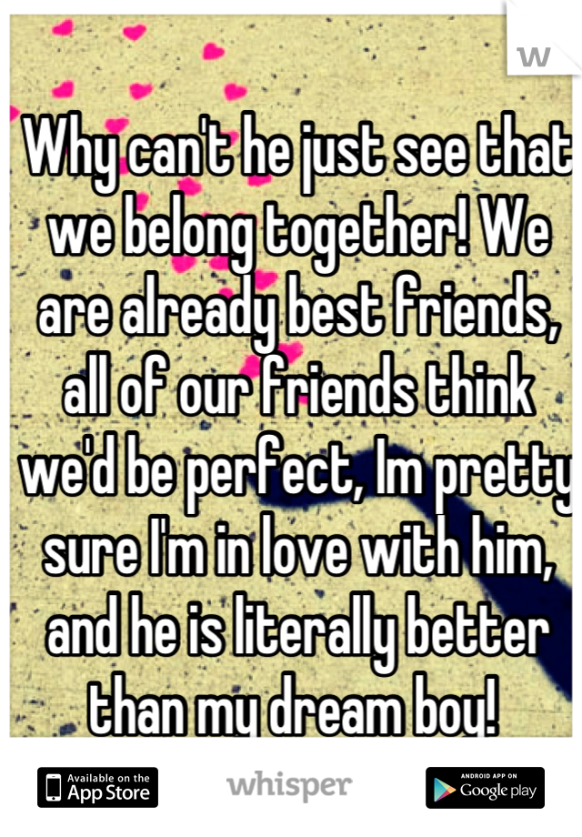 Why can't he just see that we belong together! We are already best friends, all of our friends think we'd be perfect, Im pretty sure I'm in love with him, and he is literally better than my dream boy!