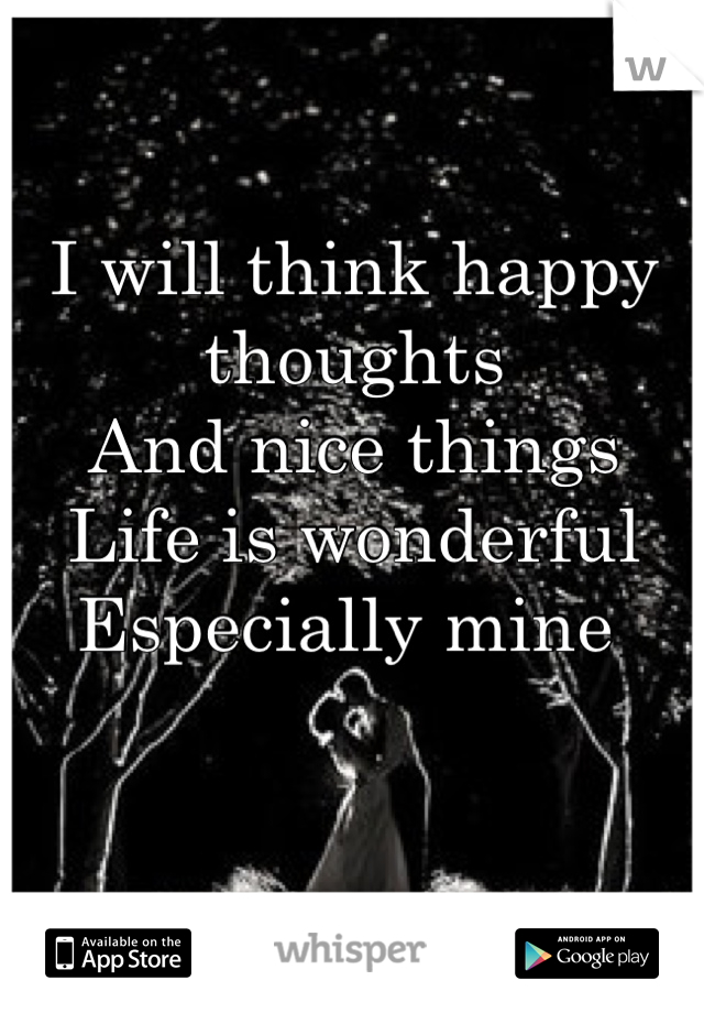 I will think happy thoughts And nice things  Life is wonderful Especially mine