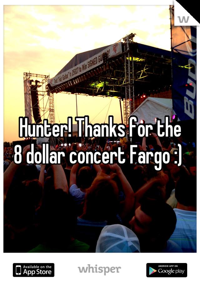 Hunter! Thanks for the 8 dollar concert Fargo :)