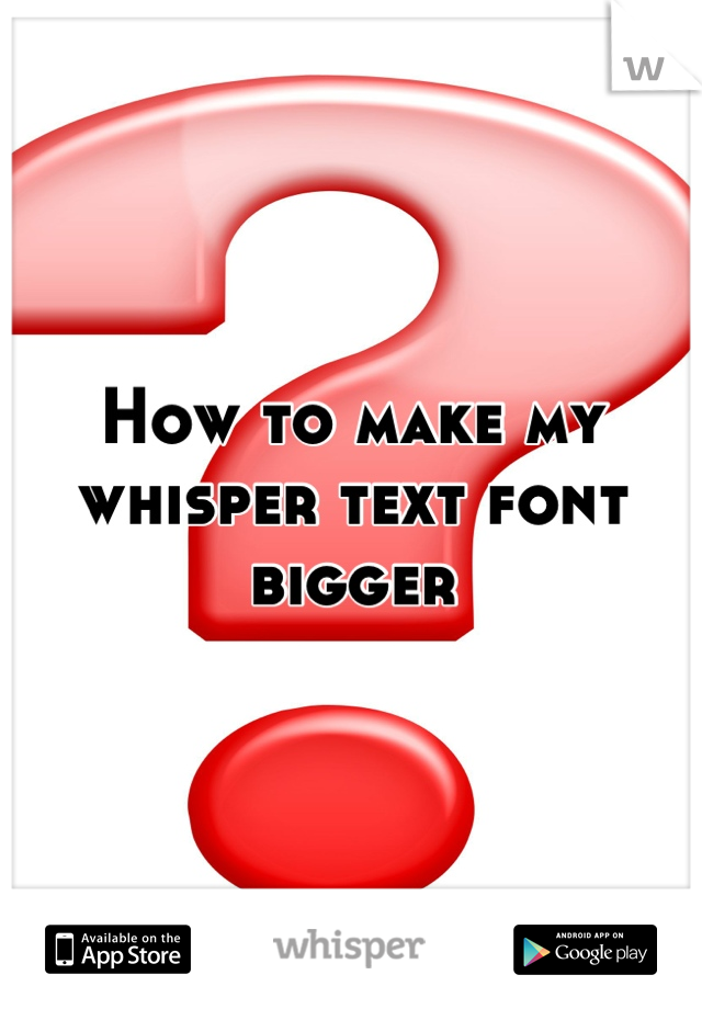 How to make my whisper text font bigger