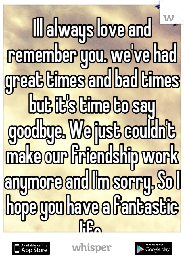 Ill always love and remember you. we've had great times and bad times but it's time to say goodbye. We just couldn't make our friendship work anymore and I'm sorry. So I hope you have a fantastic life