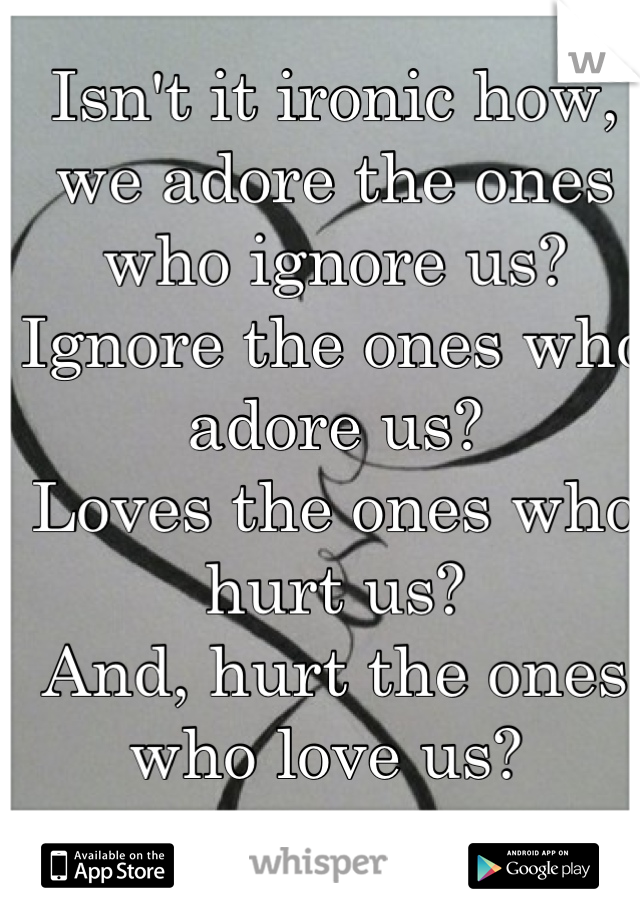 Isn't it ironic how, we adore the ones who ignore us? Ignore the ones who adore us? Loves the ones who hurt us? And, hurt the ones who love us?