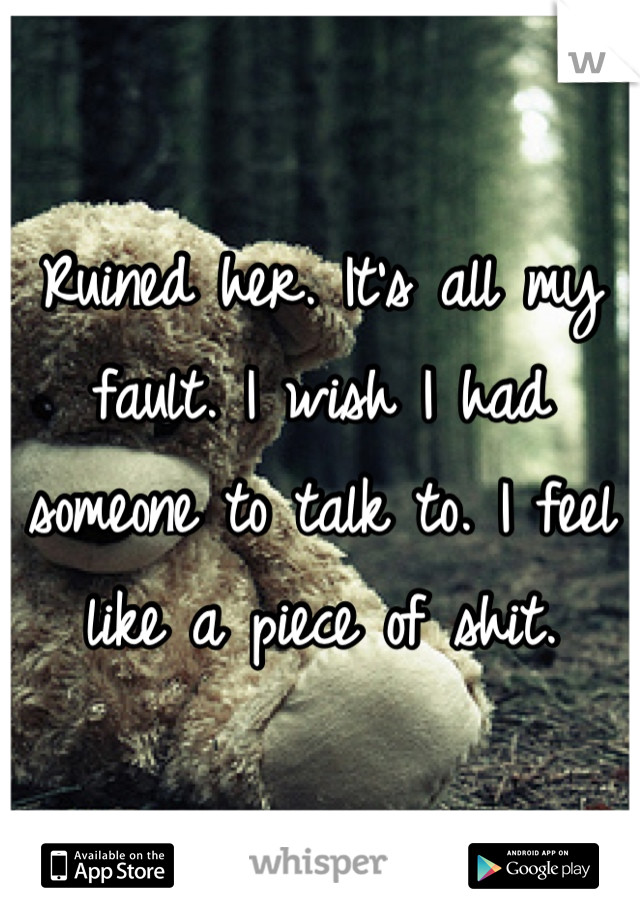 Ruined her. It's all my fault. I wish I had someone to talk to. I feel like a piece of shit.
