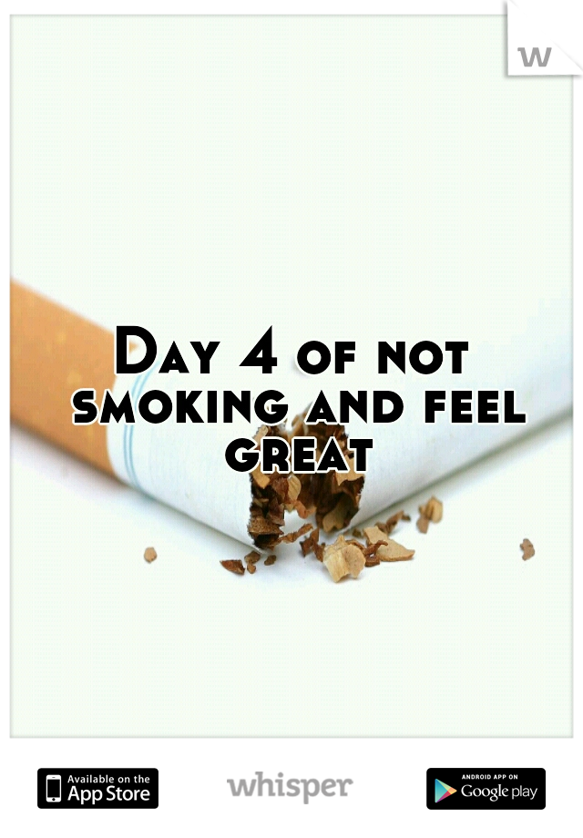 Day 4 of not smoking and feel great