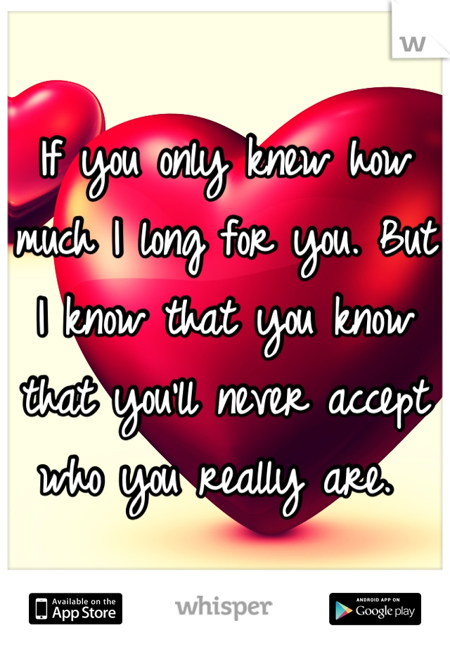If you only knew how much I long for you. But I know that you know that you'll never accept who you really are.
